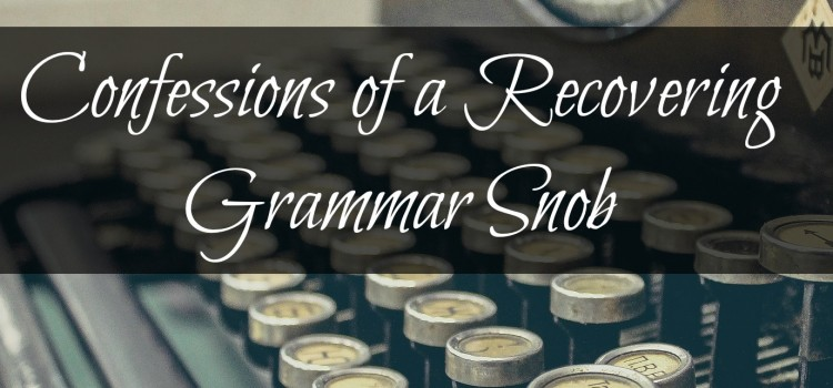 Confessions of a Recovering Grammar Snob