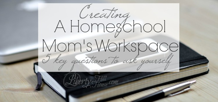 A Homeschool Mom's Workspace – 5 key questions to ask